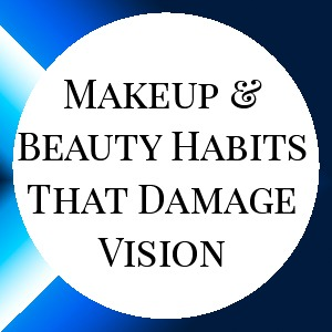 Beauty and Makeup Habits that Damage Vision